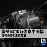 震撼5140万像素中画幅 宾得645Z评测首发