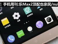 手机周刊:乐Max2顶配也亲民/nubia又火了