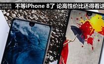 不等iPhone 8了 论高性价比还得看这8款