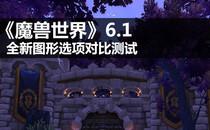 《魔兽世界》6.1 全新图形选项对比测试