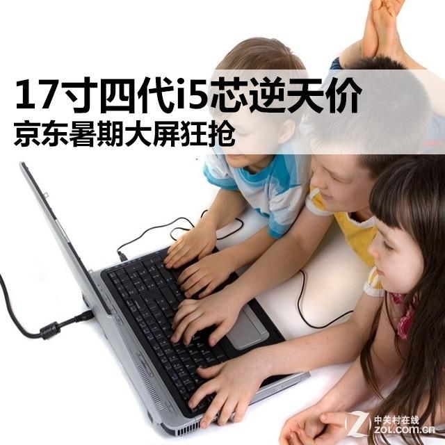 17寸四代i5芯逆天价 京东暑期大屏狂抢