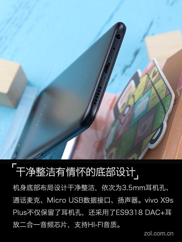机身右侧设有音量键和电源键,键程适中,按下不需要很大的力度,但回弹十分迅速。左侧上方设有SIM卡卡槽,双卡双待,可同时放置两张Nano卡。机身底部布局设计干净整洁,依次为3.5mm耳机孔、通话麦克、Micro USB数据接口、扬声器。值得强调的是,vivo X9s Plus不仅保留了耳机孔,还采用了ES9318 DAC+耳放二合一音频芯片,支持HI-FI音质,不用另配高端塞子,配合官方附送的耳机即可实现不错的音频享受。