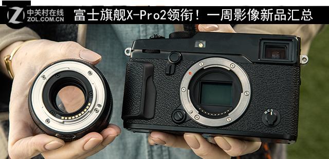 富士旗舰X-Pro2领衔!一周影像新品汇总