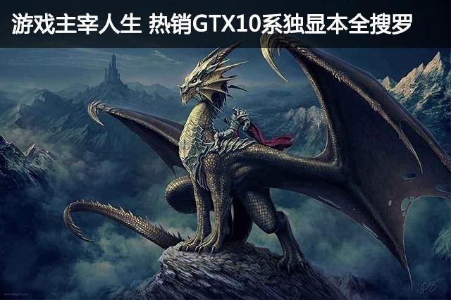 游戏主宰人生 热销GTX10系独显本全搜罗