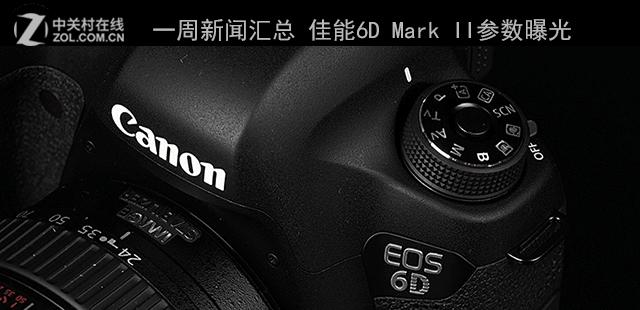 一周新闻汇总 佳能6D Mark II参数曝光