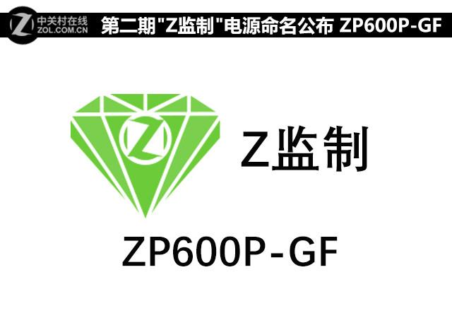 """第二期""""Z监制""""电源命名公布 ZP600P-GF"""