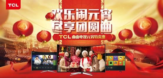 欢乐闹元宵 TCL曲面电视钜惠助阵上元佳节夜